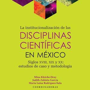 La institucionalización de las disciplinas científicas en México. Siglos XVIII, XIX y XX: estudios de caso y metodología