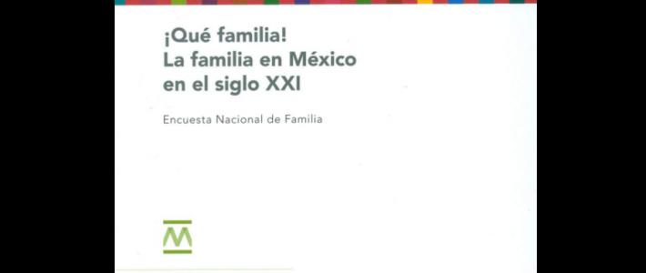 !Qué familia! La familia en México en el siglo XXI. Encuesta nacional de familia