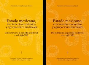 Estado mexicano, crecimiento económico y agrupaciones sindicales. Del porfirismo al periodo neoliberal en el siglo XXI. (Libro en dos tomos)