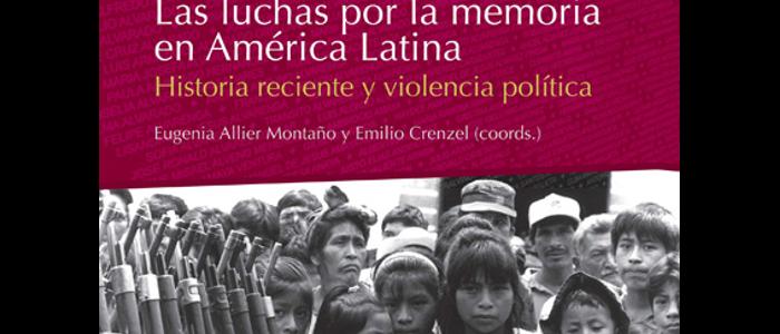Las luchas por la memoria en América Latina. Historia reciente y violencia política