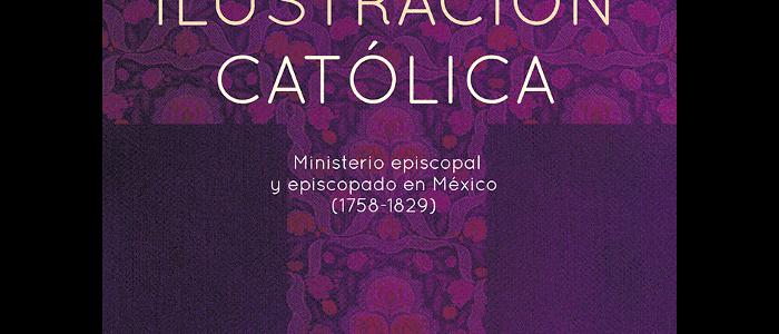 Ilustración católica. Ministerio episcopal y episcopado en México (1758-1829).  Tomo I. Región Centro