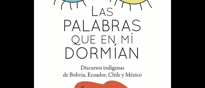 Las palabras que en mí dormían. Discursos indígenas de Bolivia, Ecuador, Chile y México