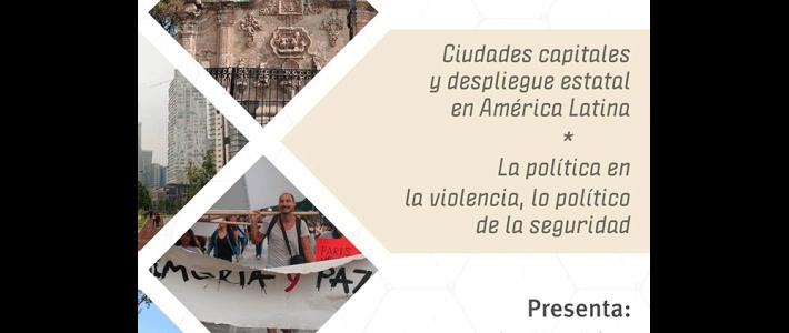 Ciudades capitales y despliegue estatal en América Latina / La política en la violencia, lo político de la seguridad
